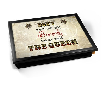 Dont treat me any differently than you would the Queen laptray