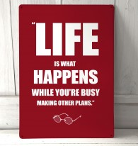 Life is what happens metal sign